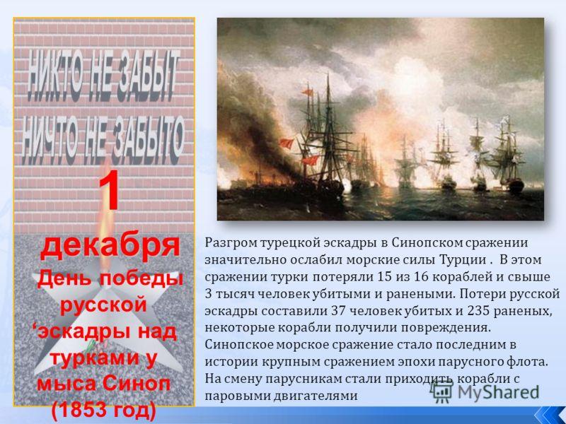 1декабря День победы русскойэскадры над турками у мыса Синоп (1853 год) Разгром турецкой эскадры в Синопском сражении значительно ослабил морские силы Турции. В этом сражении турки потеряли 15 из 16 кораблей и свыше 3 тысяч человек убитыми и ранеными