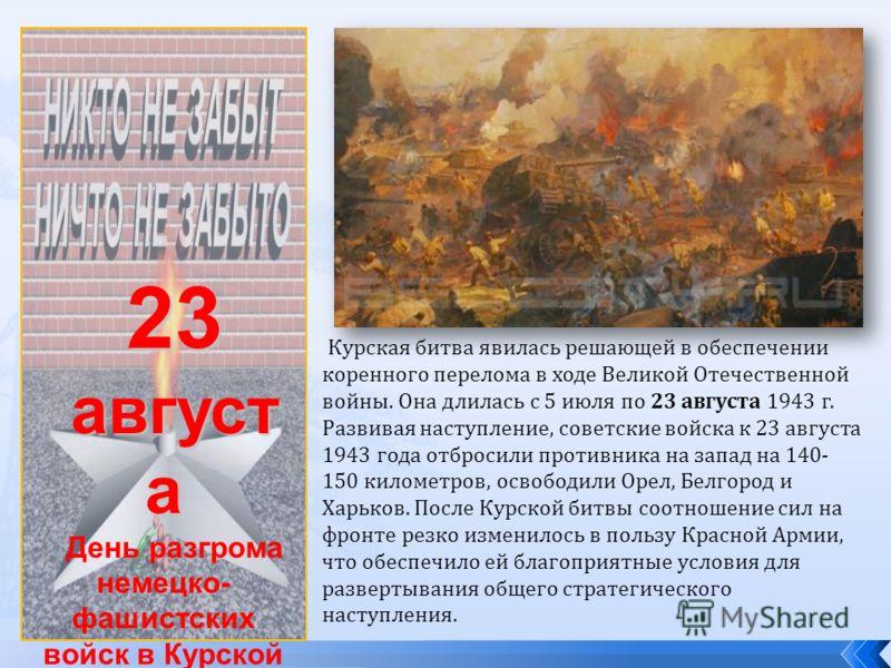 23 август а День разгрома немецко- фашистских войск в Курской битве (1943 год) Курская битва явилась решающей в обеспечении коренного перелома в ходе Великой Отечественной войны. Она длилась с 5 июля по 23 августа 1943 г. Развивая наступление, советс