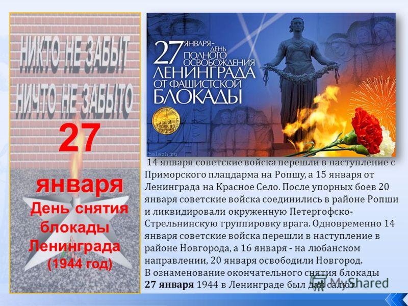 27января День снятия блокады Ленинграда (1944 год) 14 января советские войска перешли в наступление с Приморского плацдарма на Ропшу, а 15 января от Ленинграда на Красное Село. После упорных боев 20 января советские войска соединились в районе Ропши