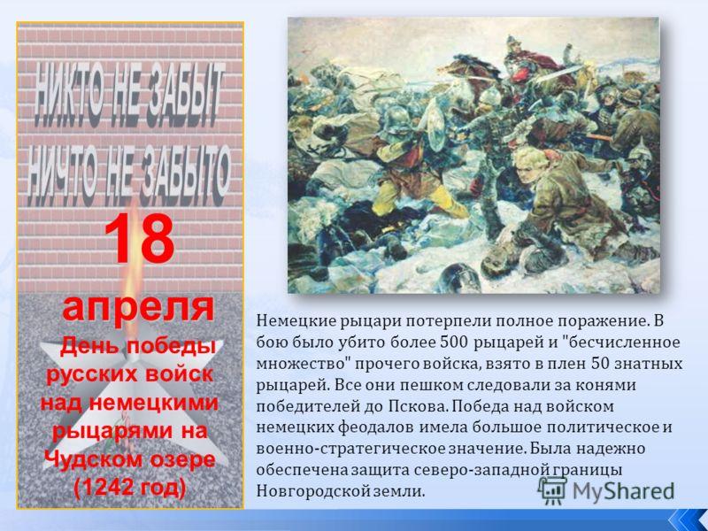 18апреля День победы русских войск над немецкими рыцарями на Чудском озере (1242 год) Немецкие рыцари потерпели полное поражение. В бою было убито более 500 рыцарей и