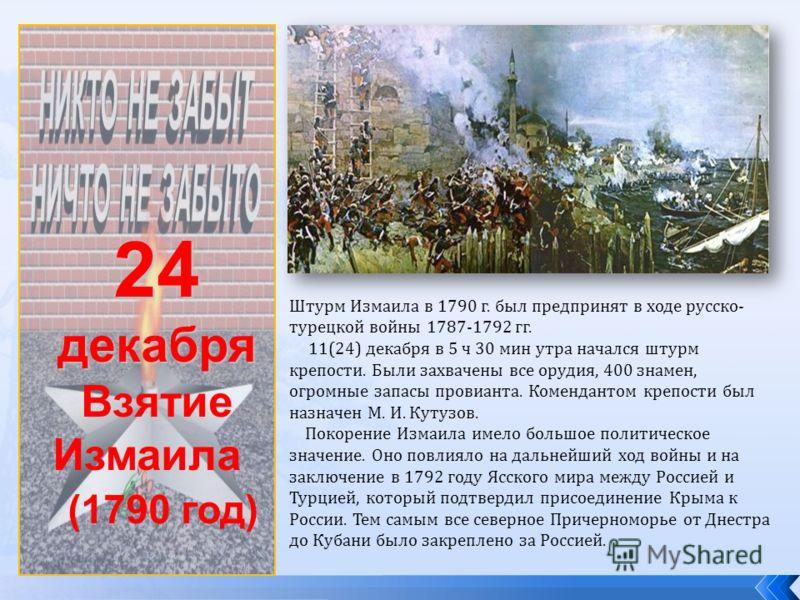 24декабря Взятие Измаила (1790 год) Штурм Измаила в 1790 г. был предпринят в ходе русско- турецкой войны 1787-1792 гг. 11(24) декабря в 5 ч 30 мин утра начался штурм крепости. Были захвачены все орудия, 400 знамен, огромные запасы провианта. Комендан