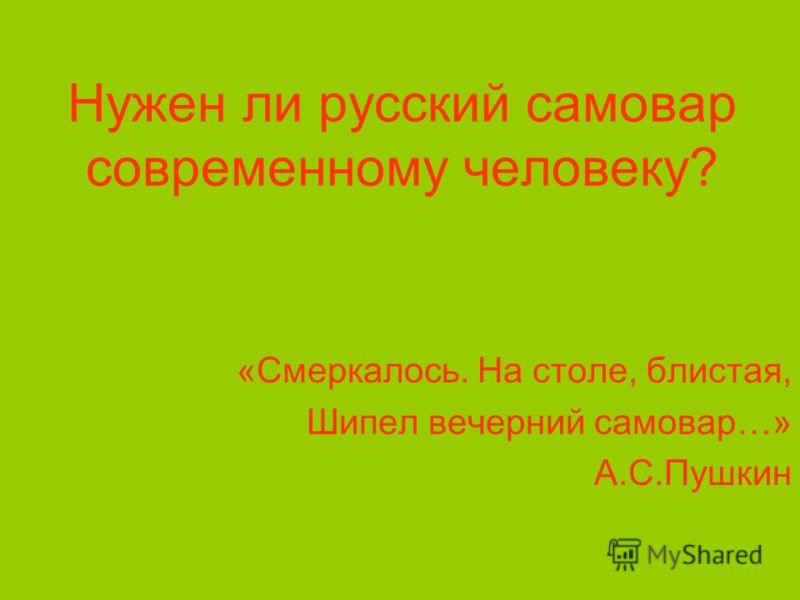 Нужен ли русский самовар современному человеку? «Смеркалось. На столе, блистая, Шипел вечерний самовар…» А.С.Пушкин