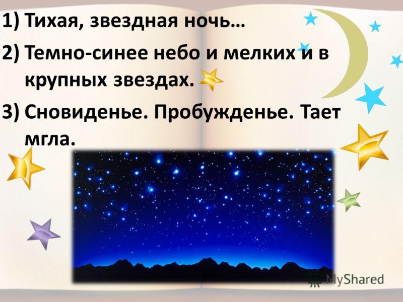 1)Тихая, звездная ночь… 2)Темно-синее небо и мелких и в крупных звездах. 3)Сновиденье. Пробужденье. Тает мгла.