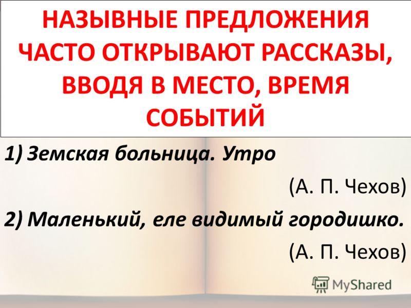 1)Земская больница. Утро (А. П. Чехов) 2)Маленький, еле видимый городишко. (А. П. Чехов) НАЗЫВНЫЕ ПРЕДЛОЖЕНИЯ ЧАСТО ОТКРЫВАЮТ РАССКАЗЫ, ВВОДЯ В МЕСТО, ВРЕМЯ СОБЫТИЙ