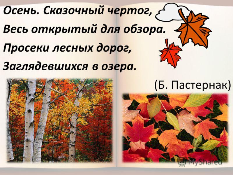 Осень. Сказочный чертог, Весь открытый для обзора. Просеки лесных дорог, Заглядевшихся в озера. (Б. Пастернак)