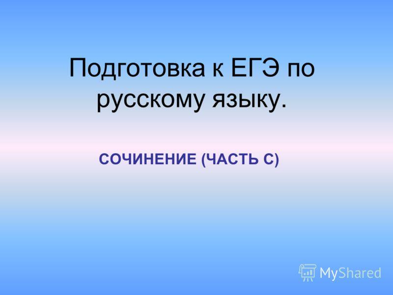Подготовка к ЕГЭ по русскому языку. СОЧИНЕНИЕ (ЧАСТЬ С)