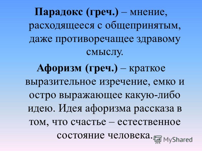 Парадокс (греч.) – мнение, расходящееся с общепринятым, даже противоречащее здравому смыслу. Афоризм (греч.) – краткое выразительное изречение, емко и остро выражающее какую-либо идею. Идея афоризма рассказа в том, что счастье – естественное состояни