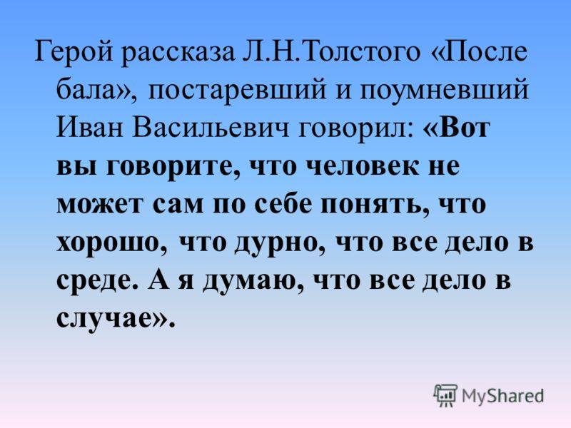 Герой рассказа Л.Н.Толстого «После бала», постаревший и поумневший Иван Васильевич говорил: «Вот вы говорите, что человек не может сам по себе понять, что хорошо, что дурно, что все дело в среде. А я думаю, что все дело в случае».