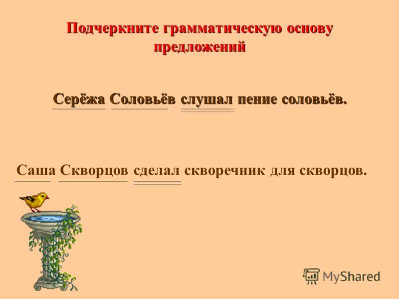 Подчеркните грамматическую основу предложений Серёжа Соловьёв слушал пение соловьёв. Саша Скворцов сделал скворечник для скворцов.