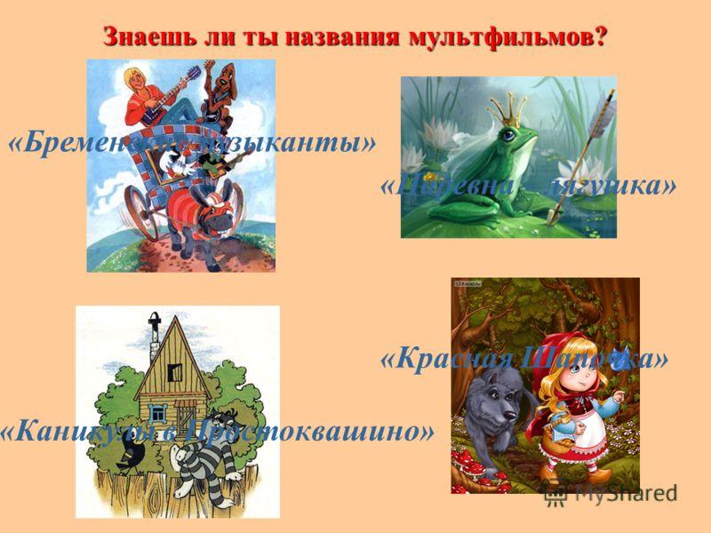 Знаешь ли ты названия мультфильмов? «Бременские музыканты» «Царевна – лягушка» «Каникулы в Простоквашино» «Красная Шапочка»
