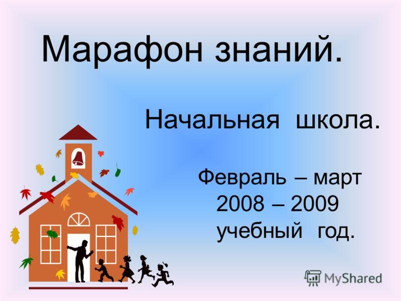 Марафон знаний. Начальная школа. Февраль – март 2008 – 2009 учебный год.