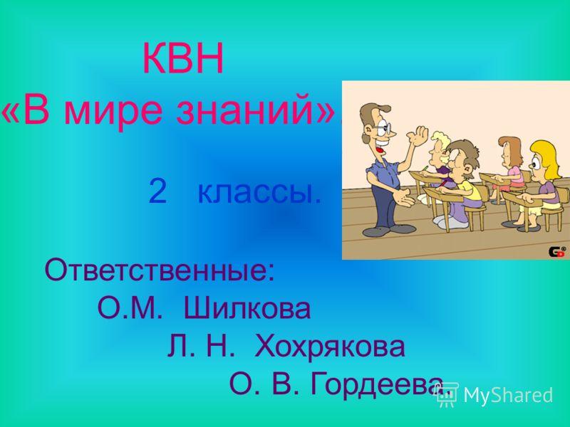 КВН «В мире знаний». 2 классы. Ответственные: О.М. Шилкова Л. Н. Хохрякова О. В. Гордеева.