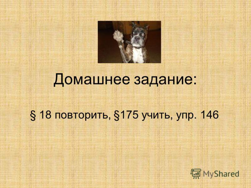 Домашнее задание: § 18 повторить, §175 учить, упр. 146