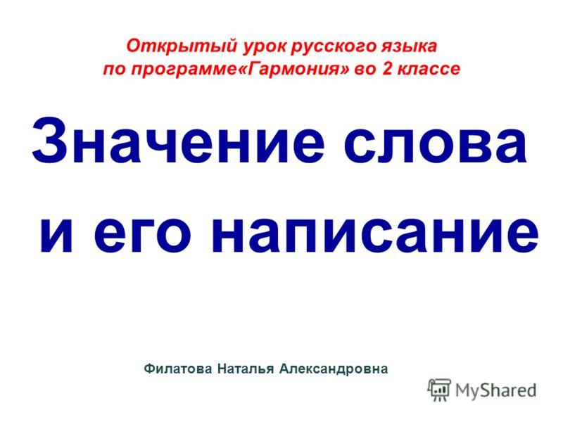 Открытый урок русского языка по программе«Гармония» во 2 классе Значение слова и его написание Филатова Наталья Александровна