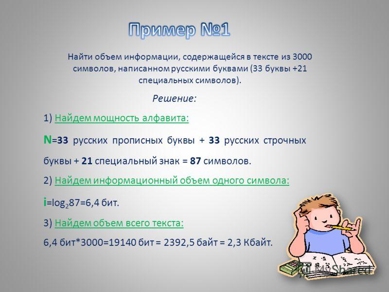 Найти объем информации, содержащейся в тексте из 3000 символов, написанном русскими буквами (33 буквы +21 специальных символов). Решение: 1) Найдем мощность алфавита: N =33 русских прописных буквы + 33 русских строчных буквы + 21 специальный знак = 8