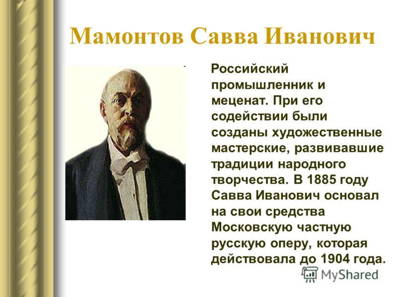 Мамонтов Савва Иванович Российский промышленник и меценат. При его содействии были созданы художественные мастерские, развивавшие традиции народного творчества. В 1885 году Савва Иванович основал на свои средства Московскую частную русскую оперу, кот