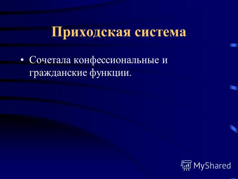 Приходская система Сочетала конфессиональные и гражданские функции.