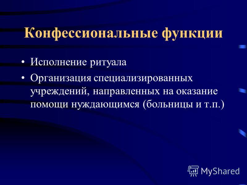 Конфессиональные функции Исполнение ритуала Организация специализированных учреждений, направленных на оказание помощи нуждающимся (больницы и т.п.)