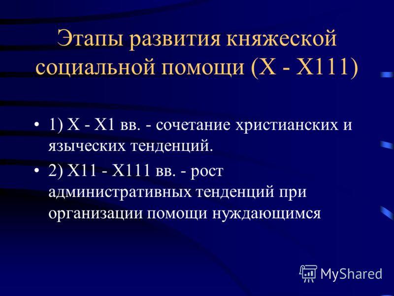Этапы развития княжеской социальной помощи (Х - Х111) 1) Х - Х1 вв. - сочетание христианских и языческих тенденций. 2) Х11 - Х111 вв. - рост административных тенденций при организации помощи нуждающимся
