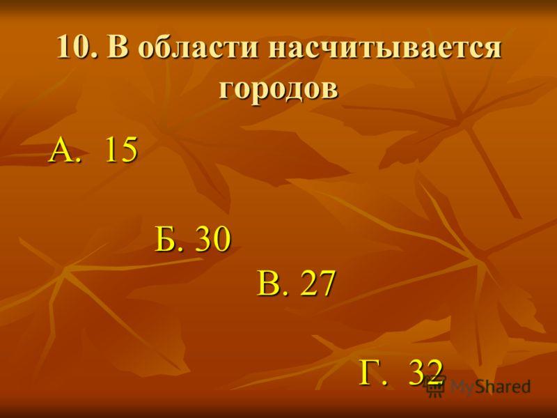10. В области насчитывается городов А. 15 А. 15 Б. 30 Б. 30 В. 27 В. 27 Г. 32 Г. 32