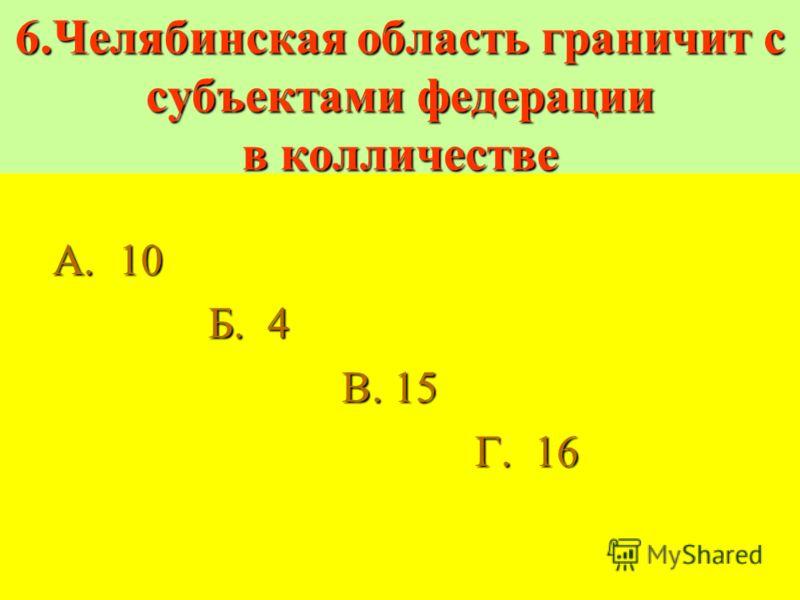 6.Челябинская область граничит с субъектами федерации в колличестве А. 10 А. 10 Б. 4 Б. 4 В. 15 В. 15 Г. 16 Г. 16