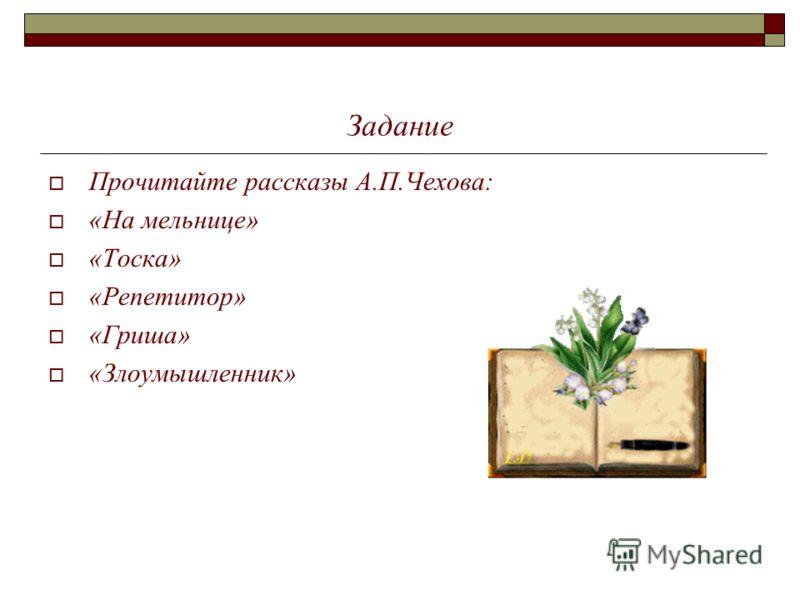 Задание Прочитайте рассказы А.П.Чехова: «На мельнице» «Тоска» «Репетитор» «Гриша» «Злоумышленник»