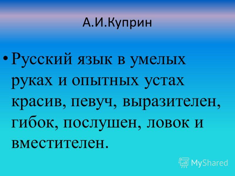 А.И.Куприн Русский язык в умелых руках и опытных устах красив, певуч, выразителен, гибок, послушен, ловок и вместителен.