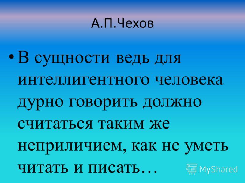 А.П.Чехов В сущности ведь для интеллигентного человека дурно говорить должно считаться таким же неприличием, как не уметь читать и писать…