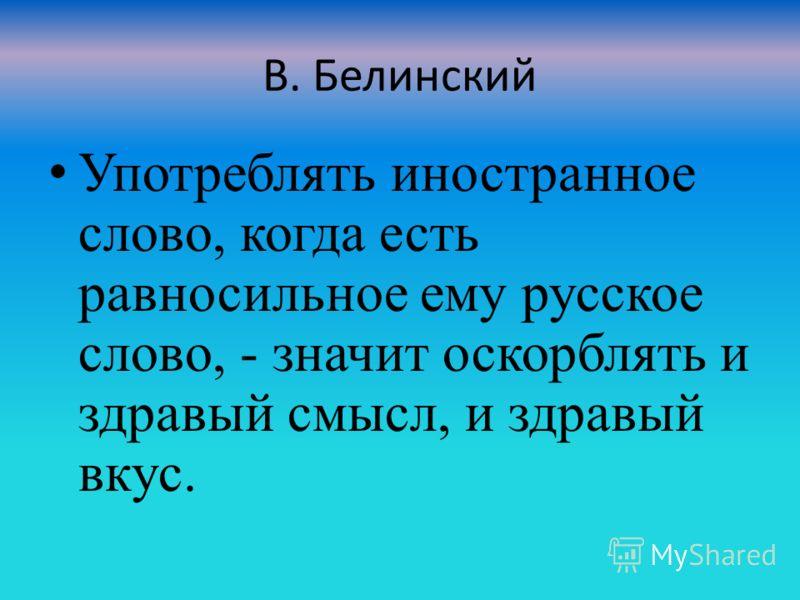 В. Белинский Употреблять иностранное слово, когда есть равносильное ему русское слово, - значит оскорблять и здравый смысл, и здравый вкус.