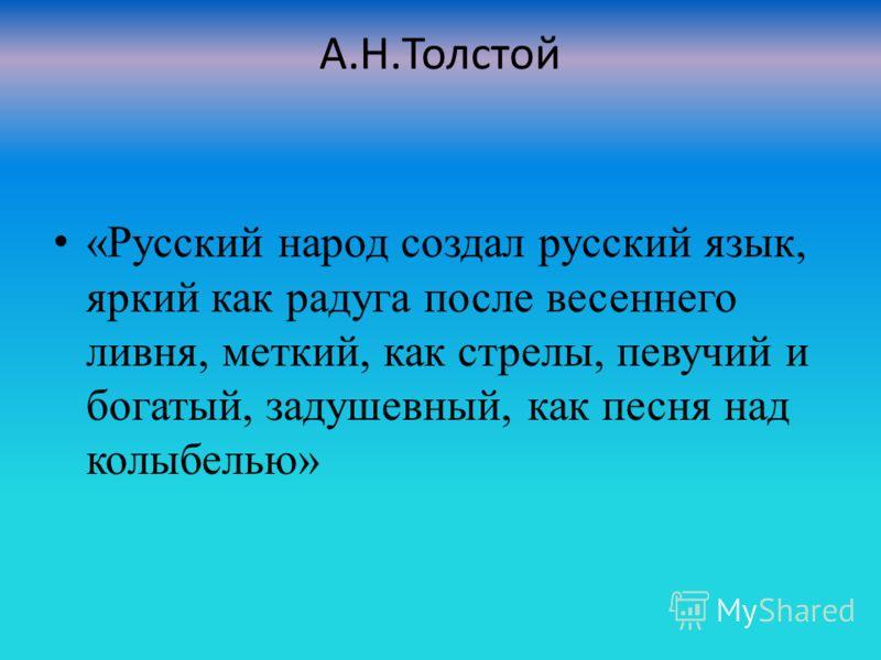 А.Н.Толстой «Русский народ создал русский язык, яркий как радуга после весеннего ливня, меткий, как стрелы, певучий и богатый, задушевный, как песня над колыбелью»