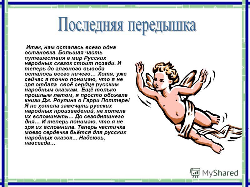Итак, нам осталась всего одна остановка. Большая часть путешествия в мир Русских народных сказок стоит позади. И теперь до главного вывода осталось всего ничего… Хотя, уже сейчас я точно понимаю, что я не зря отдала своё сердце русским народным сказк