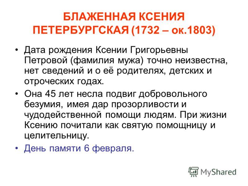 БЛАЖЕННАЯ КСЕНИЯ ПЕТЕРБУРГСКАЯ (1732 – ок.1803) Дата рождения Ксении Григорьевны Петровой (фамилия мужа) точно неизвестна, нет сведений и о её родителях, детских и отроческих годах. Она 45 лет несла подвиг добровольного безумия, имея дар прозорливост