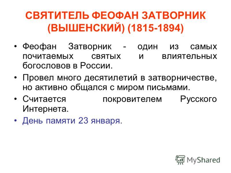 СВЯТИТЕЛЬ ФЕОФАН ЗАТВОРНИК (ВЫШЕНСКИЙ) (1815-1894) Феофан Затворник - один из самых почитаемых святых и влиятельных богословов в России. Провел много десятилетий в затворничестве, но активно общался с миром письмами. Считается покровителем Русского И