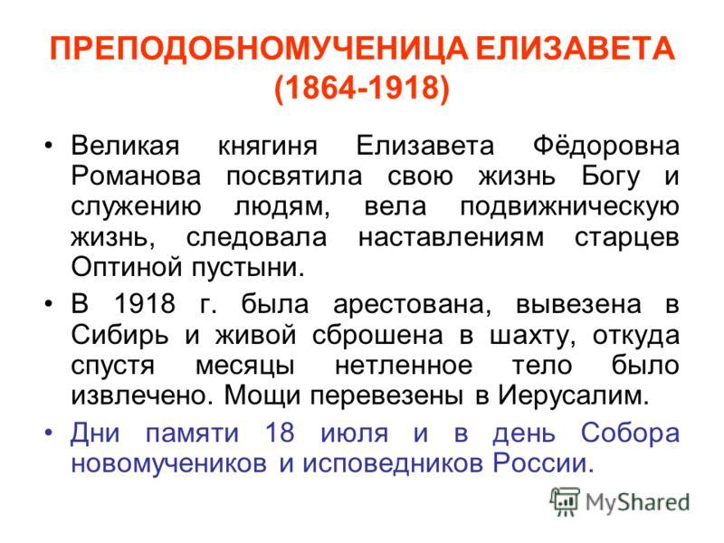 ПРЕПОДОБНОМУЧЕНИЦА ЕЛИЗАВЕТА (1864-1918) Великая княгиня Елизавета Фёдоровна Романова посвятила свою жизнь Богу и служению людям, вела подвижническую жизнь, следовала наставлениям старцев Оптиной пустыни. В 1918 г. была арестована, вывезена в Сибирь
