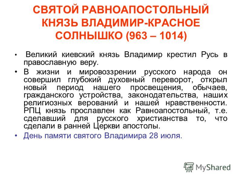 СВЯТОЙ РАВНОАПОСТОЛЬНЫЙ КНЯЗЬ ВЛАДИМИР-КРАСНОЕ СОЛНЫШКО (963 – 1014) Великий киевский князь Владимир крестил Русь в православную веру. В жизни и мировоззрении русского народа он совершил глубокий духовный переворот, открыл новый период нашего просвещ