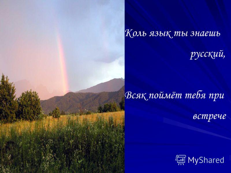 Коль язык ты знаешь русский, Всяк поймёт тебя при встрече