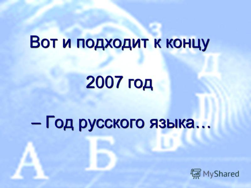Вот и подходит к концу 2007 год – Год русского языка…