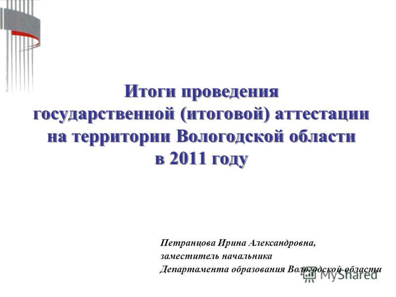 Итоги проведения государственной (итоговой) аттестации на территории Вологодской области в 2011 году Петранцова Ирина Александровна, заместитель начальника Департамента образования Вологодской области