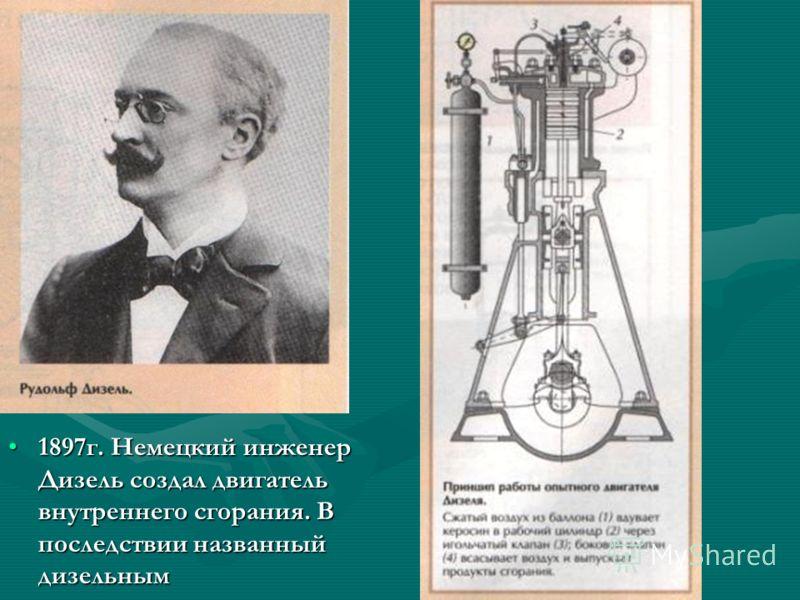 1897г. Немецкий инженер Дизель создал двигатель внутреннего сгорания. В последствии названный дизельным