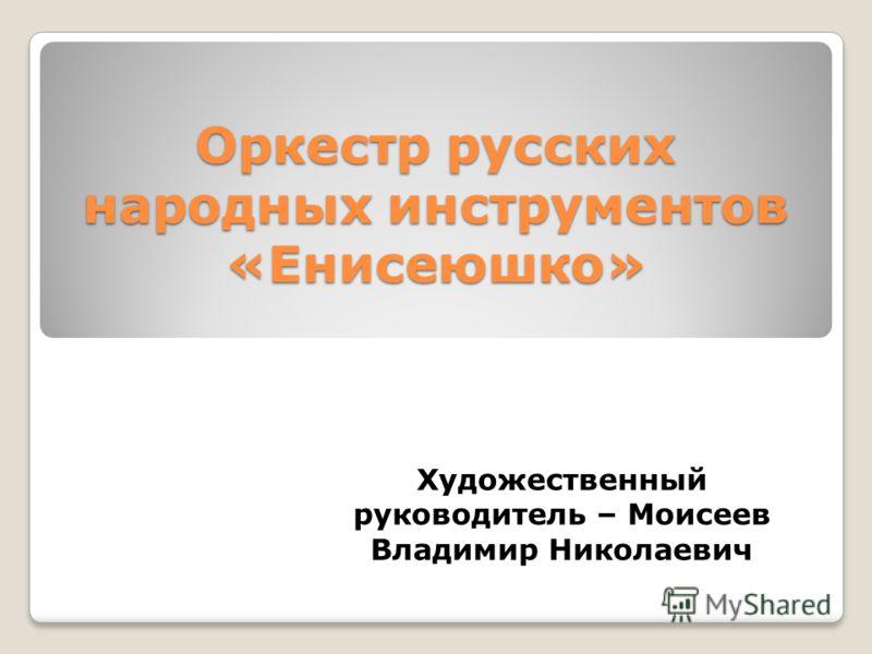 Оркестр русских народных инструментов «Енисеюшко» Художественный руководитель – Моисеев Владимир Николаевич