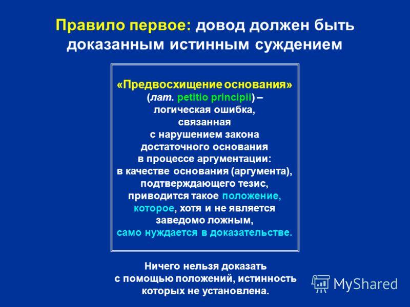 Правило первое: довод должен быть доказанным истинным суждением «Предвосхищение основания» (лат. petitio principii) – логическая ошибка, связанная с нарушением закона достаточного основания в процессе аргументации: в качестве основания (аргумента), п