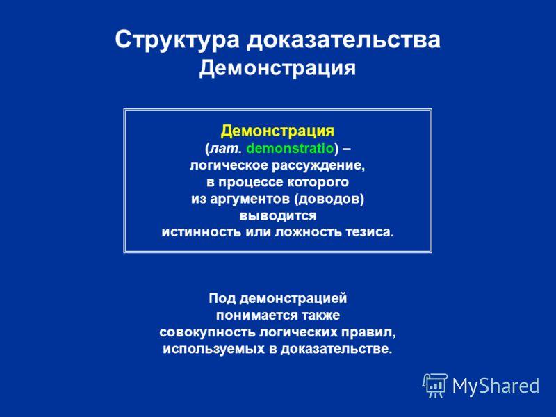 Структура доказательства Демонстрация Демонстрация (лат. demonstratio) – логическое рассуждение, в процессе которого из аргументов (доводов) выводится истинность или ложность тезиса. Под демонстрацией понимается также совокупность логических правил,