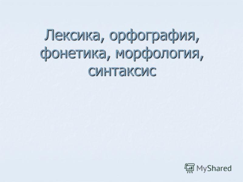 Лексика, орфография, фонетика, морфология, синтаксис