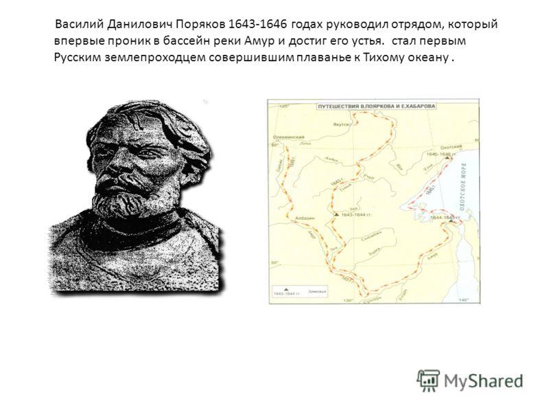 Василий Данилович Поряков 1643-1646 годах руководил отрядом, который впервые проник в бассейн реки Амур и достиг его устья. стал первым Русским землепроходцем совершившим плаванье к Тихому океану.