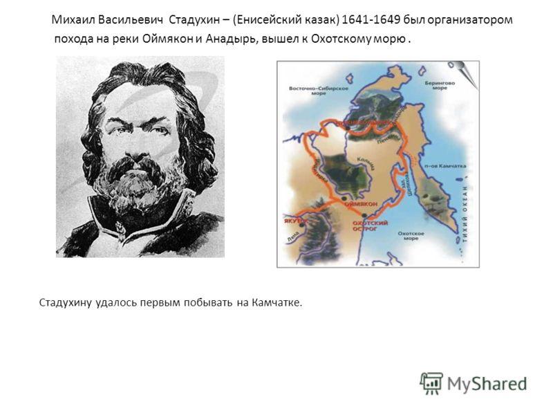 Михаил Васильевич Стадухин – (Енисейский казак) 1641-1649 был организатором похода на реки Оймякон и Анадырь, вышел к Охотскому морю. Стадухину удалось первым побывать на Камчатке.