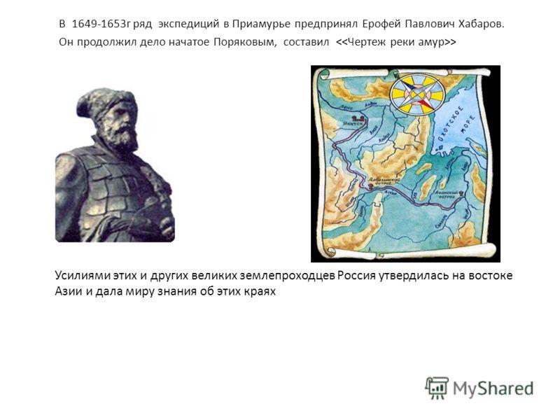 В 1649-1653г ряд экспедиций в Приамурье предпринял Ерофей Павлoвич Хабаров. Он продолжил дело начатое Поряковым, составил > Усилиями этих и других великих землепроходцев Россия утвердилась на востоке Азии и дала миру знания об этих краях