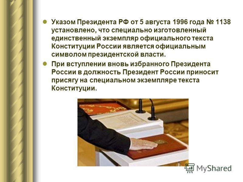Указом Президента РФ от 5 августа 1996 года 1138 установлено, что специально изготовленный единственный экземпляр официального текста Конституции России является официальным символом президентской власти. При вступлении вновь избранного Президента Ро
