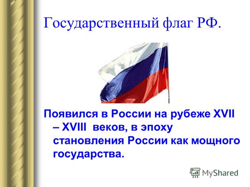Государственный флаг РФ. Появился в России на рубеже XVII – XVIII веков, в эпоху становления России как мощного государства.