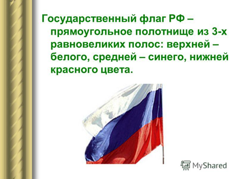 Государственный флаг РФ – прямоугольное полотнище из 3-х равновеликих полос: верхней – белого, средней – синего, нижней красного цвета.