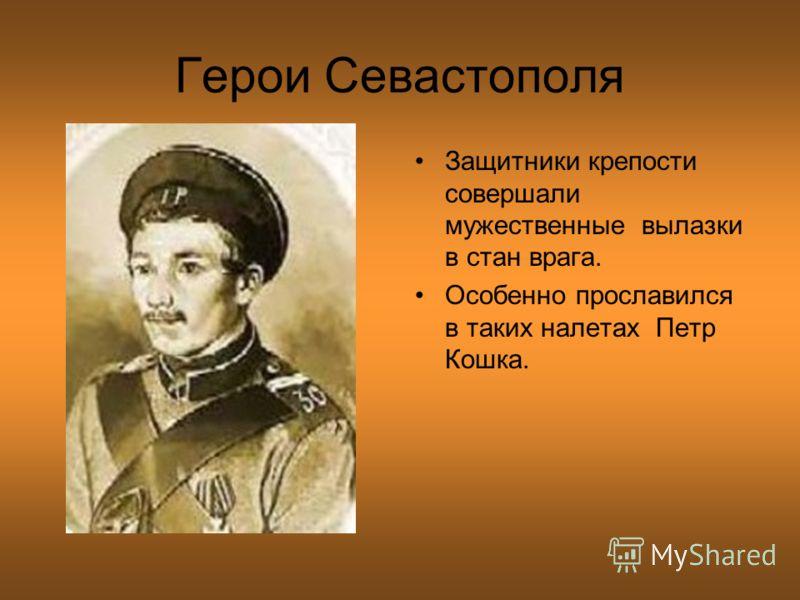 Герои Севастополя Защитники крепости совершали мужественные вылазки в стан врага. Особенно прославился в таких налетах Петр Кошка.